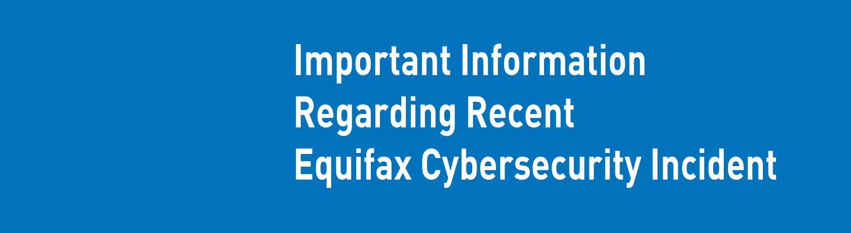 Important information regarding recent Equifax cybersecurity incident.